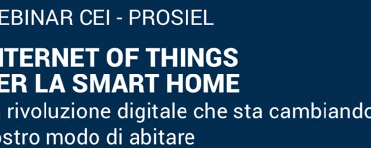 Webinar CEI - PROSIEL | INTERNET OF THINGS PER LA SMART HOME